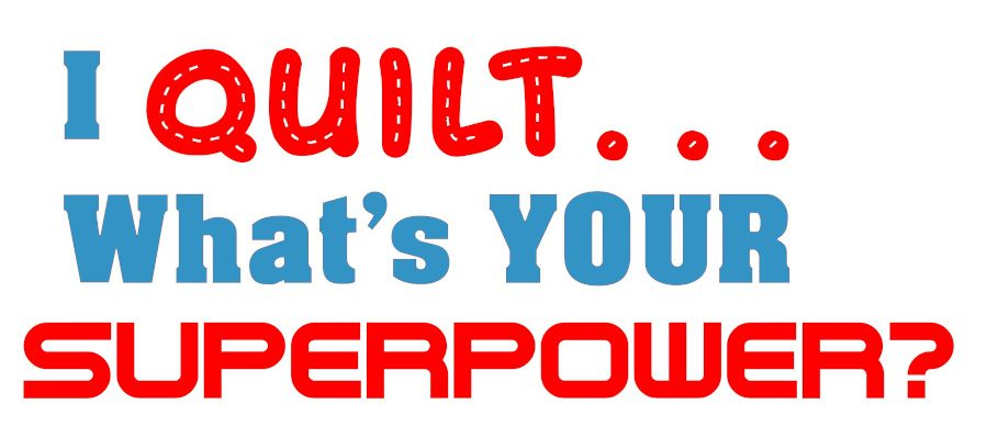 I quilt...what's your superpower?